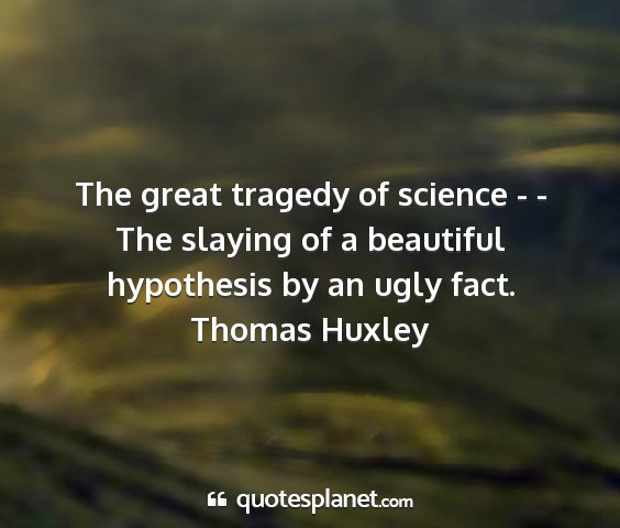 Thomas huxley - the great tragedy of science - - the slaying of a...