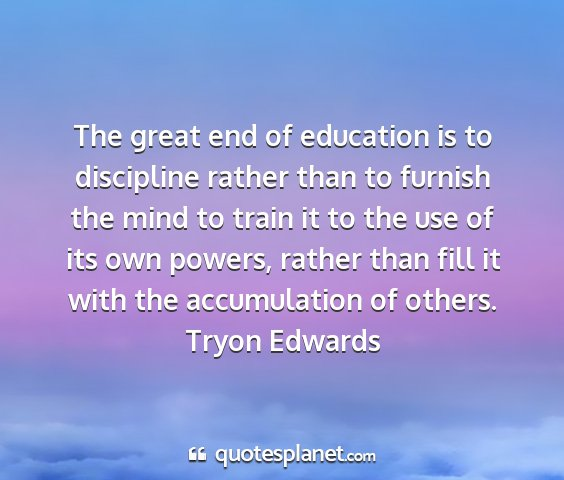 Tryon edwards - the great end of education is to discipline...