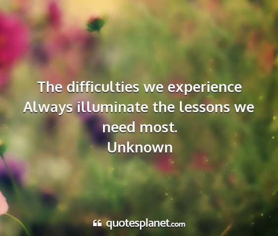 Unknown - the difficulties we experience always illuminate...