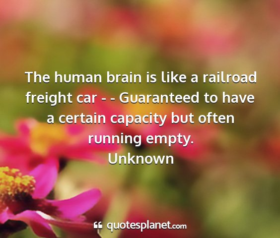 Unknown - the human brain is like a railroad freight car -...