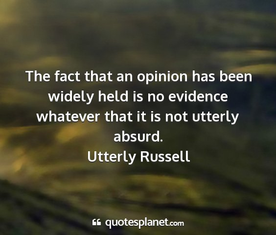 Utterly russell - the fact that an opinion has been widely held is...