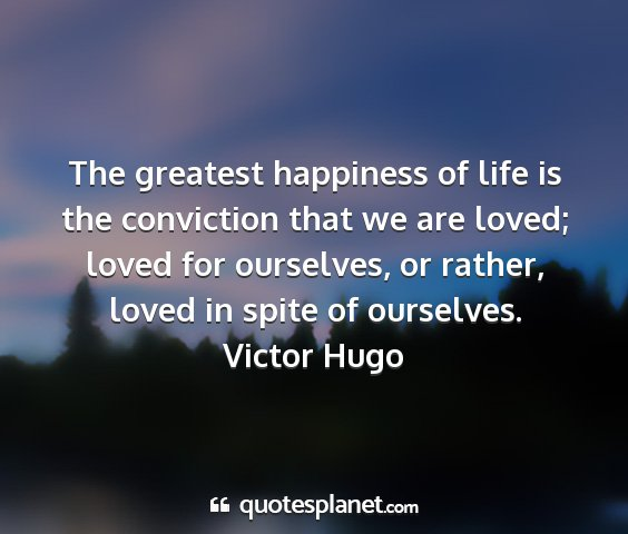 Victor hugo - the greatest happiness of life is the conviction...