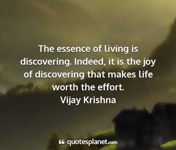 Vijay krishna - the essence of living is discovering. indeed, it...
