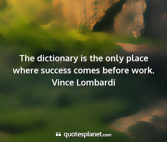 Vince lombardi - the dictionary is the only place where success...