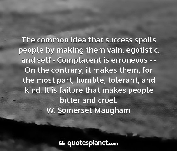 W. somerset maugham - the common idea that success spoils people by...