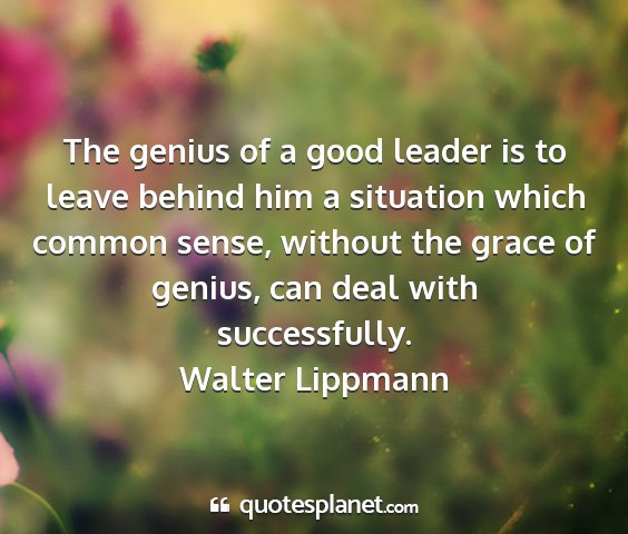 Walter lippmann - the genius of a good leader is to leave behind...