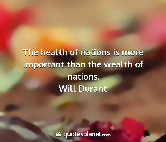 Will durant - the health of nations is more important than the...