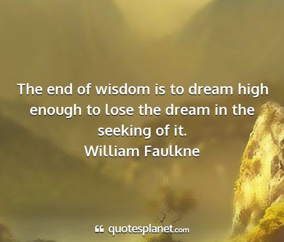 William faulkne - the end of wisdom is to dream high enough to lose...