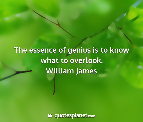 William james - the essence of genius is to know what to overlook....