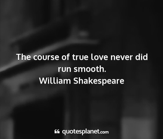 William shakespeare - the course of true love never did run smooth....