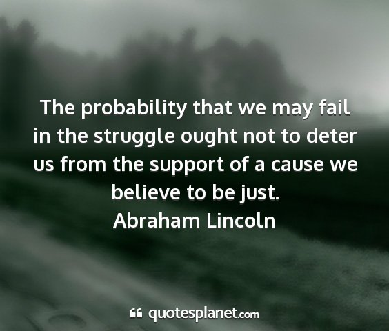 Abraham lincoln - the probability that we may fail in the struggle...
