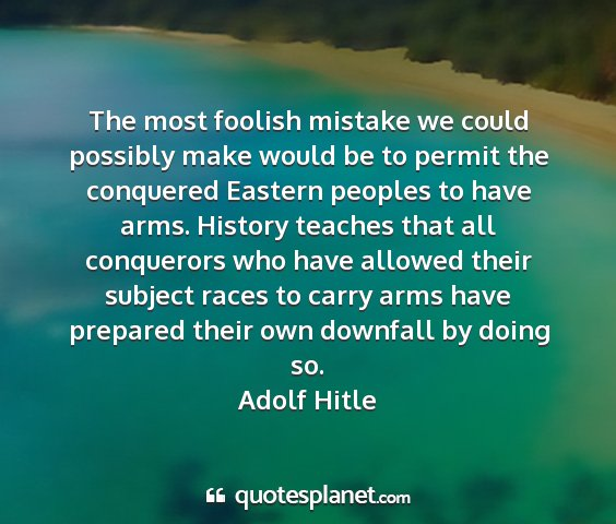 Adolf hitle - the most foolish mistake we could possibly make...