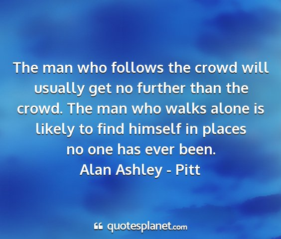Alan ashley - pitt - the man who follows the crowd will usually get no...