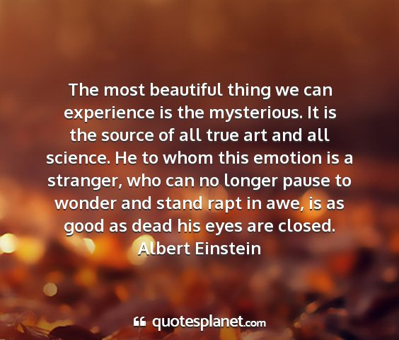 Albert einstein - the most beautiful thing we can experience is the...