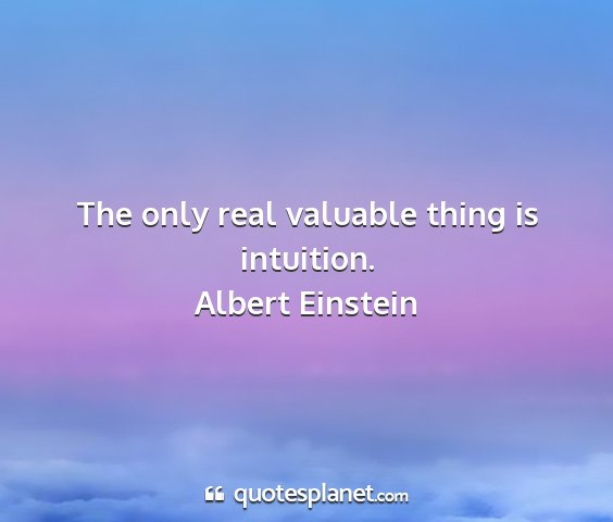 Albert einstein - the only real valuable thing is intuition....