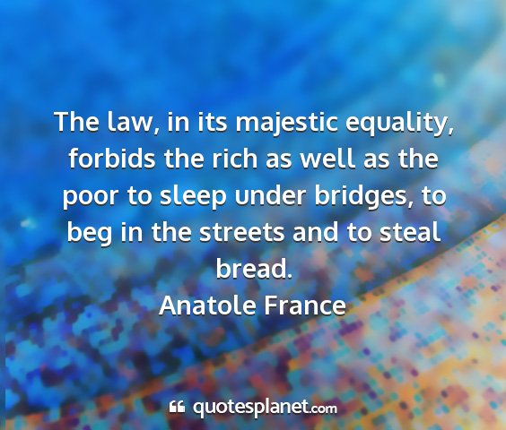 Anatole france - the law, in its majestic equality, forbids the...