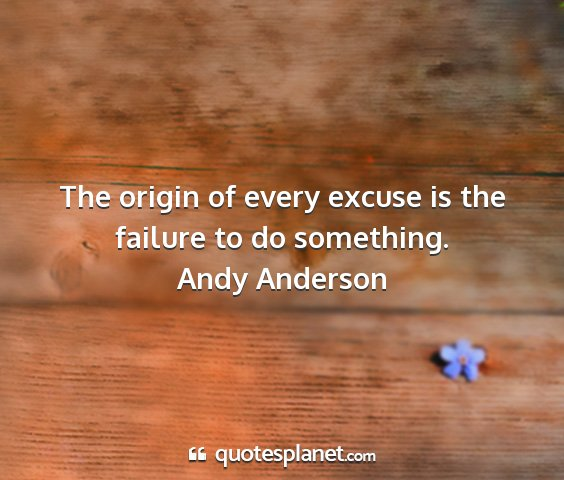 Andy anderson - the origin of every excuse is the failure to do...