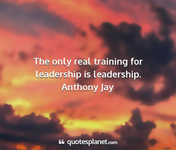 Anthony jay - the only real training for leadership is...