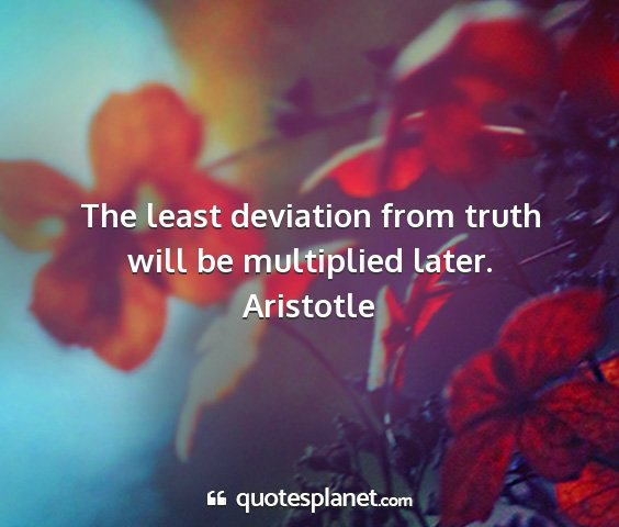 Aristotle - the least deviation from truth will be multiplied...