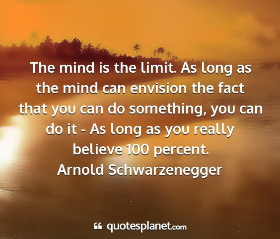Arnold schwarzenegger - the mind is the limit. as long as the mind can...