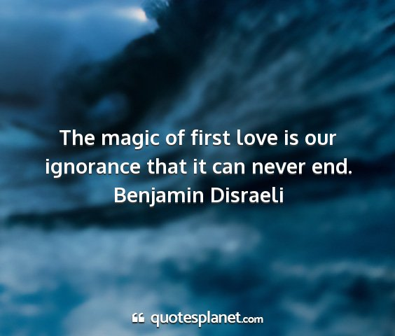 Benjamin disraeli - the magic of first love is our ignorance that it...