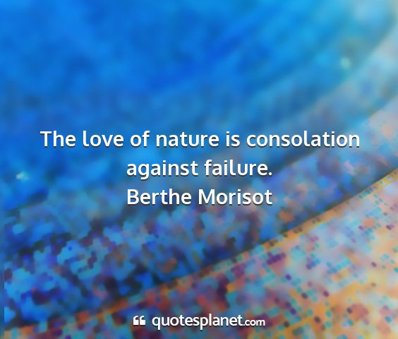 Berthe morisot - the love of nature is consolation against failure....
