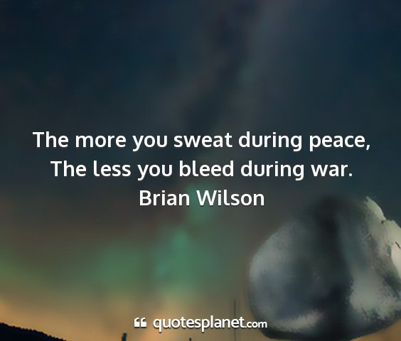 Brian wilson - the more you sweat during peace, the less you...