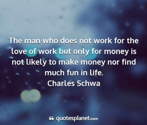 Charles schwa - the man who does not work for the love of work...