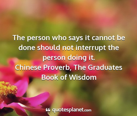 Chinese proverb, the graduates book of wisdom - the person who says it cannot be done should not...
