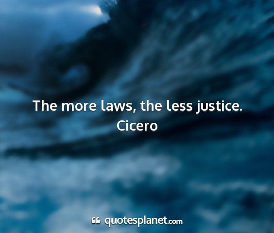 Cicero - the more laws, the less justice....