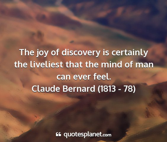 Claude bernard (1813 - 78) - the joy of discovery is certainly the liveliest...