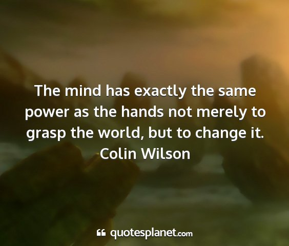 Colin wilson - the mind has exactly the same power as the hands...