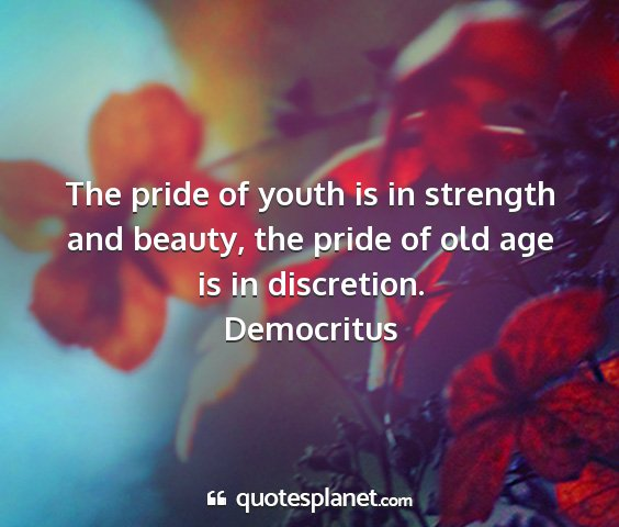 Democritus - the pride of youth is in strength and beauty, the...