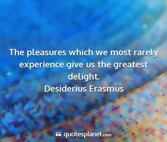 Desiderius erasmus - the pleasures which we most rarely experience...