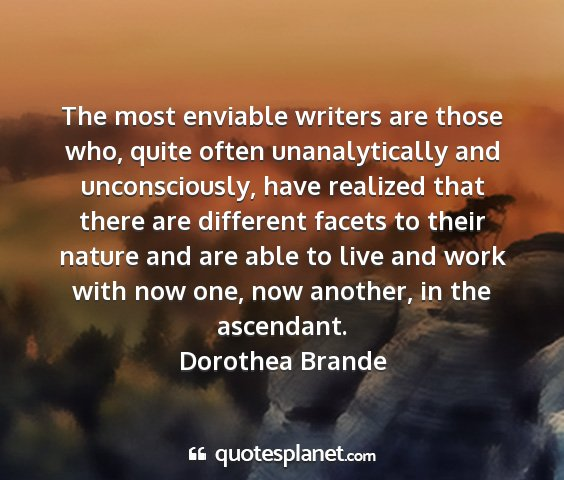 Dorothea brande - the most enviable writers are those who, quite...