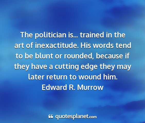 Edward r. murrow - the politician is... trained in the art of...