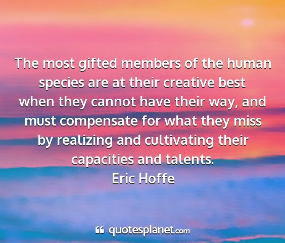 Eric hoffe - the most gifted members of the human species are...