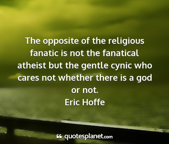 Eric hoffe - the opposite of the religious fanatic is not the...
