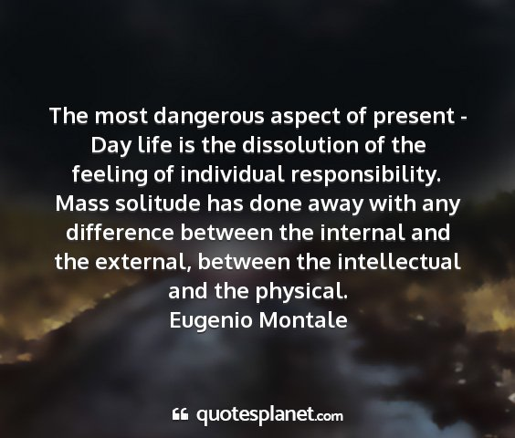 Eugenio montale - the most dangerous aspect of present - day life...