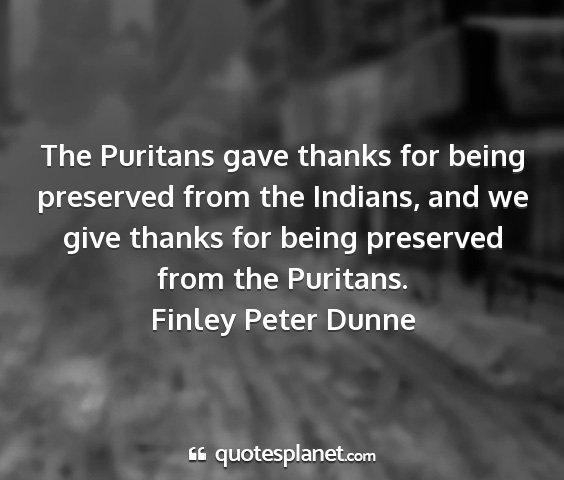 Finley peter dunne - the puritans gave thanks for being preserved from...