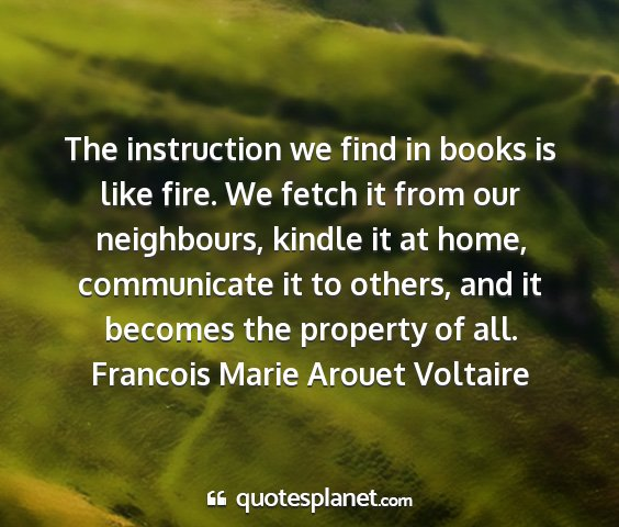 Francois marie arouet voltaire - the instruction we find in books is like fire. we...