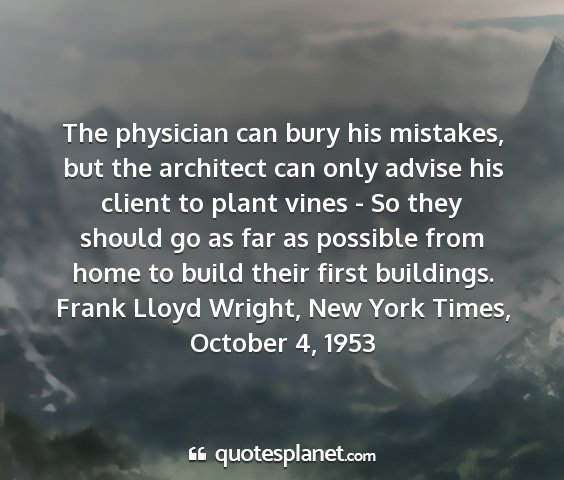 Frank lloyd wright, new york times, october 4, 1953 - the physician can bury his mistakes, but the...