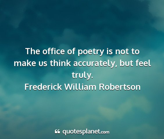 Frederick william robertson - the office of poetry is not to make us think...