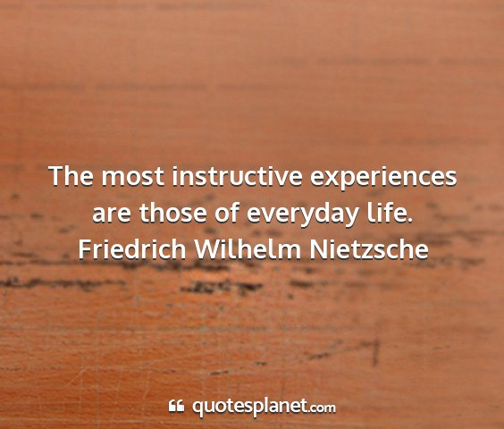 Friedrich wilhelm nietzsche - the most instructive experiences are those of...