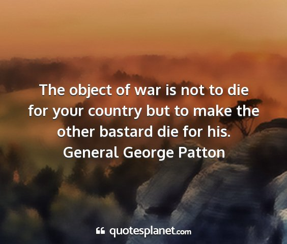 General george patton - the object of war is not to die for your country...