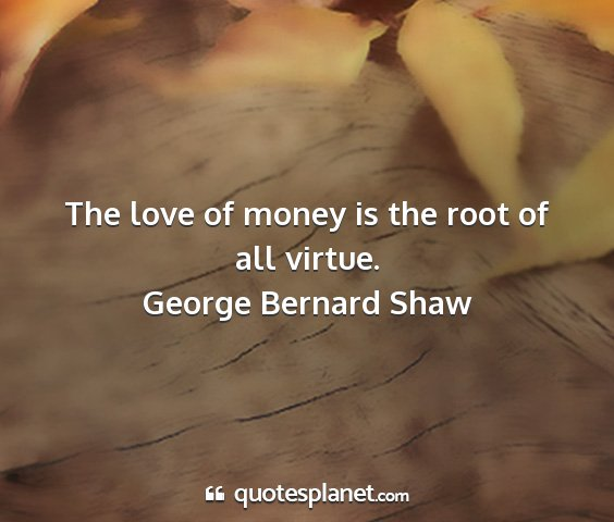 George bernard shaw - the love of money is the root of all virtue....