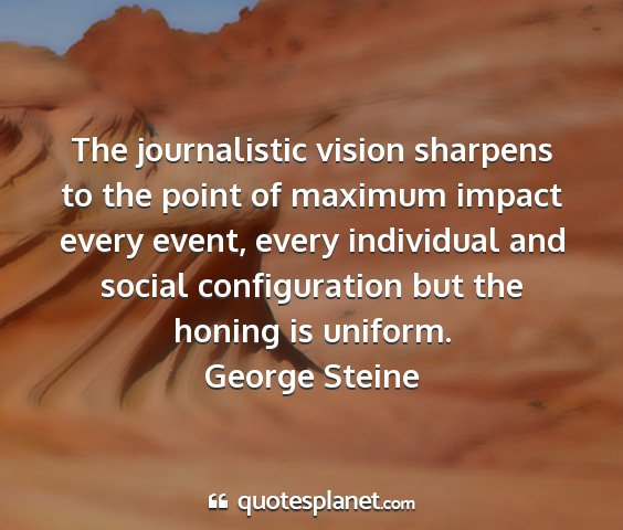 George steine - the journalistic vision sharpens to the point of...