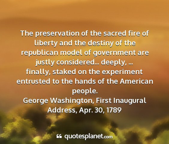 George washington, first inaugural address, apr. 30, 1789 - the preservation of the sacred fire of liberty...