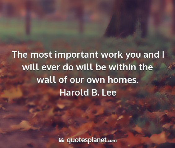 Harold b. lee - the most important work you and i will ever do...