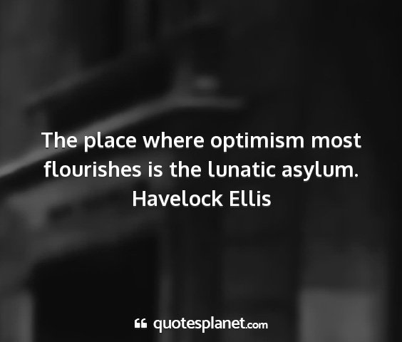 Havelock ellis - the place where optimism most flourishes is the...